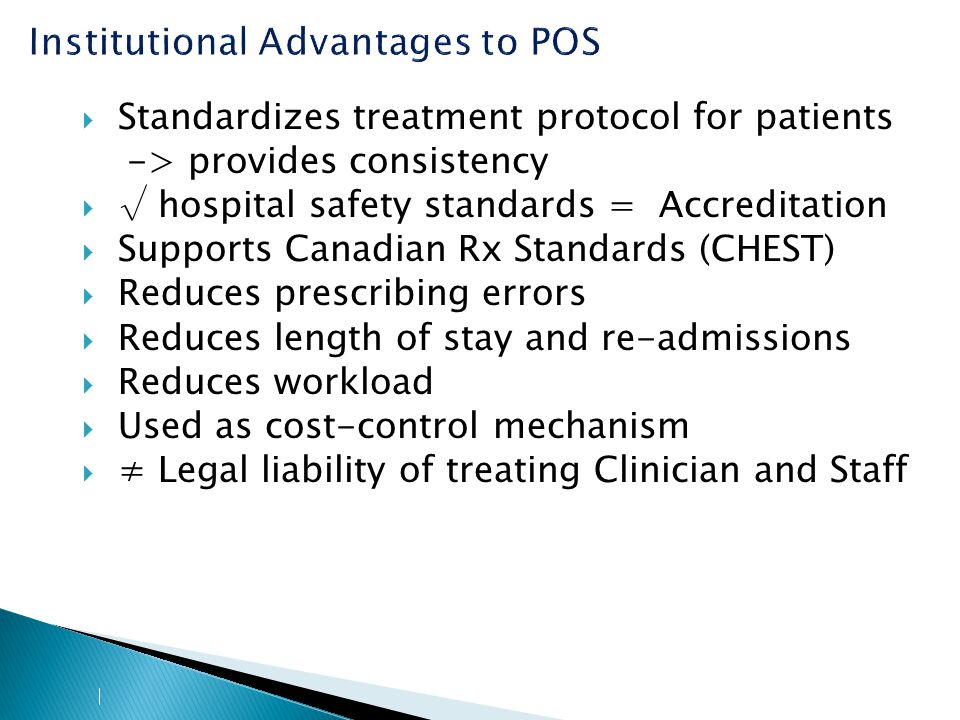 Institutional Advantages to POS  Standardizes treatment protocol for patients -> provides consistency  √ hospital safety standards = Accreditation  Supports Canadian Rx Standards (CHEST)  Reduces prescribing errors  Reduces length of stay and re-admissions  Reduces workload  Used as cost-control mechanism  ≠ Legal liability of treating Clinician and Staff