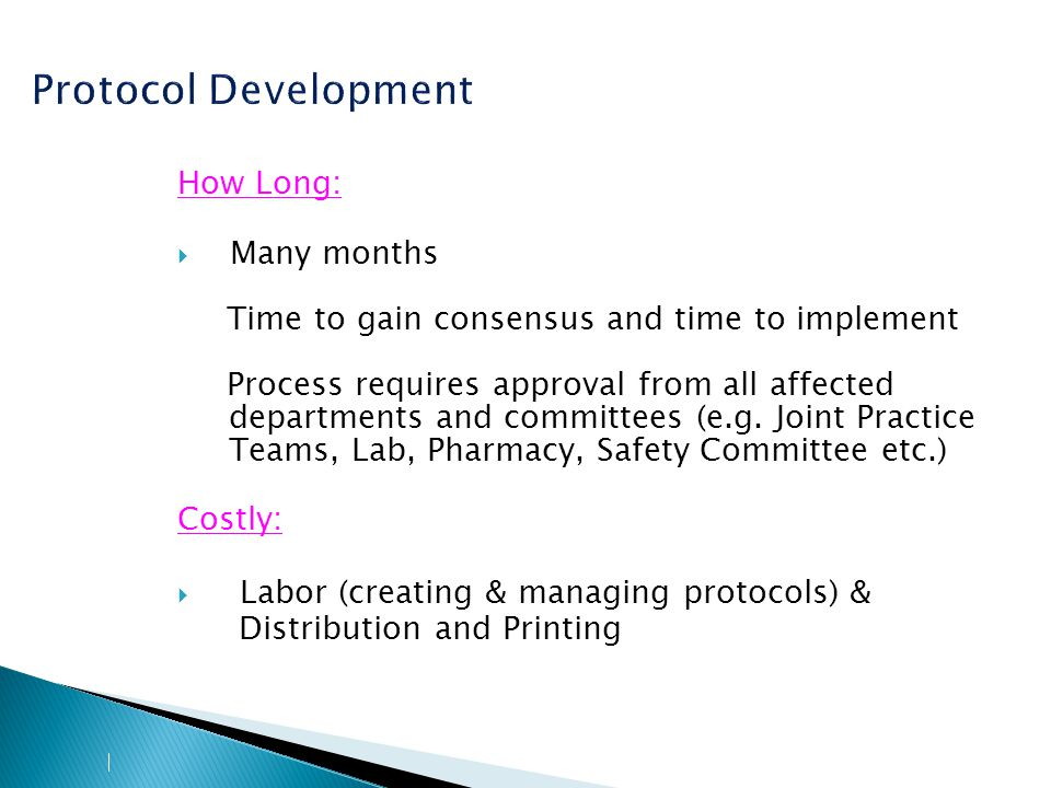 Protocol Development How Long:  Many months Time to gain consensus and time to implement Process requires approval from all affected departments and committees (e.g.