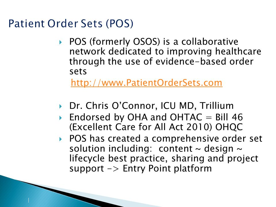 Patient Order Sets (POS)  POS (formerly OSOS) is a collaborative network dedicated to improving healthcare through the use of evidence-based order sets http://www.PatientOrderSets.com  Dr.