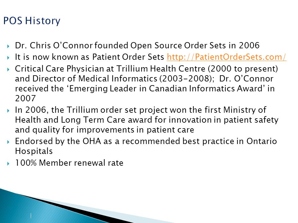 POS History Since being founded in 2006, PatientOrderSets.com has:  Grown into a network of over 140 hospitals in 5 provinces in Canada = reads like a 'who's who' of our major HC partners  Demonstrated improvements in patient safety, quality of care, reduced patient length-of-stay and reduced re-admission to hospitals  The only order set solution selected in Canada in over 3 years  Has been implemented across the health care system from small rural hospitals to large teaching institutions, hospital networks, chronic care and mental health