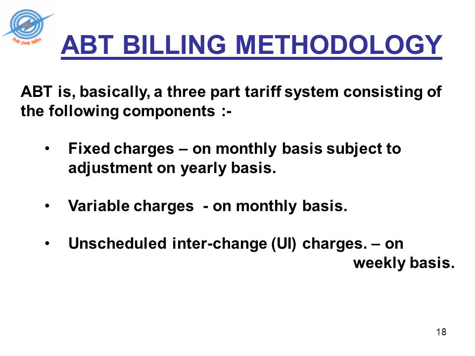 18 ABT BILLING METHODOLOGY ABT is, basically, a three part tariff system consisting of the following components :- Fixed charges – on monthly basis subject to adjustment on yearly basis.