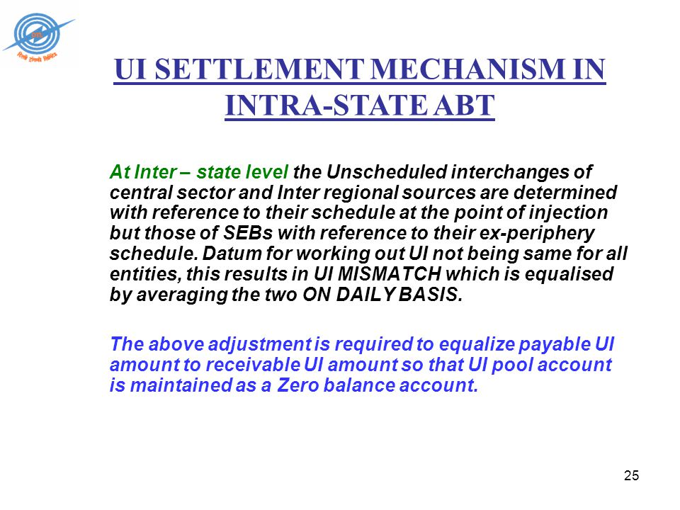 25 UI SETTLEMENT MECHANISM IN INTRA-STATE ABT At Inter – state level the Unscheduled interchanges of central sector and Inter regional sources are determined with reference to their schedule at the point of injection but those of SEBs with reference to their ex-periphery schedule.