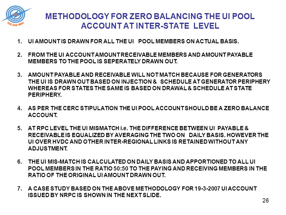 26 METHODOLOGY FOR ZERO BALANCING THE UI POOL ACCOUNT AT INTER-STATE LEVEL 1.UI AMOUNT IS DRAWN FOR ALL THE UI POOL MEMBERS ON ACTUAL BASIS.