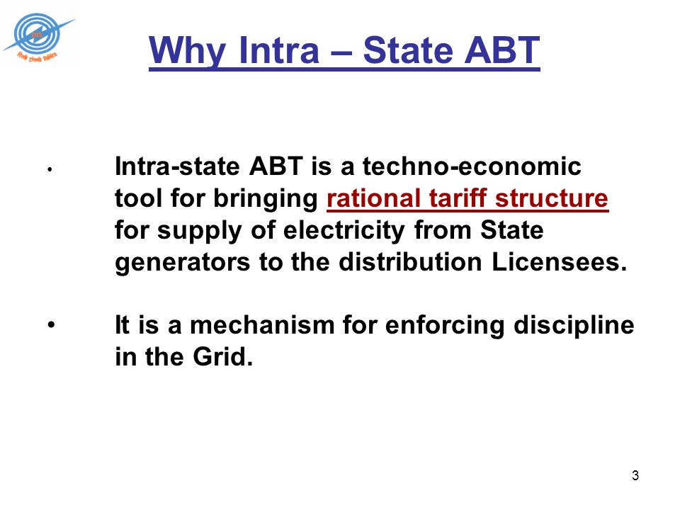 3 Intra-state ABT is a techno-economic tool for bringing rational tariff structure for supply of electricity from State generators to the distribution Licensees.