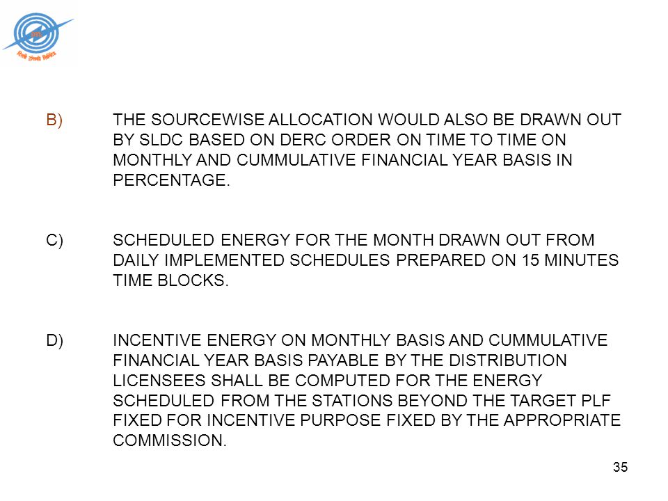 35 B) THE SOURCEWISE ALLOCATION WOULD ALSO BE DRAWN OUT BY SLDC BASED ON DERC ORDER ON TIME TO TIME ON MONTHLY AND CUMMULATIVE FINANCIAL YEAR BASIS IN PERCENTAGE.