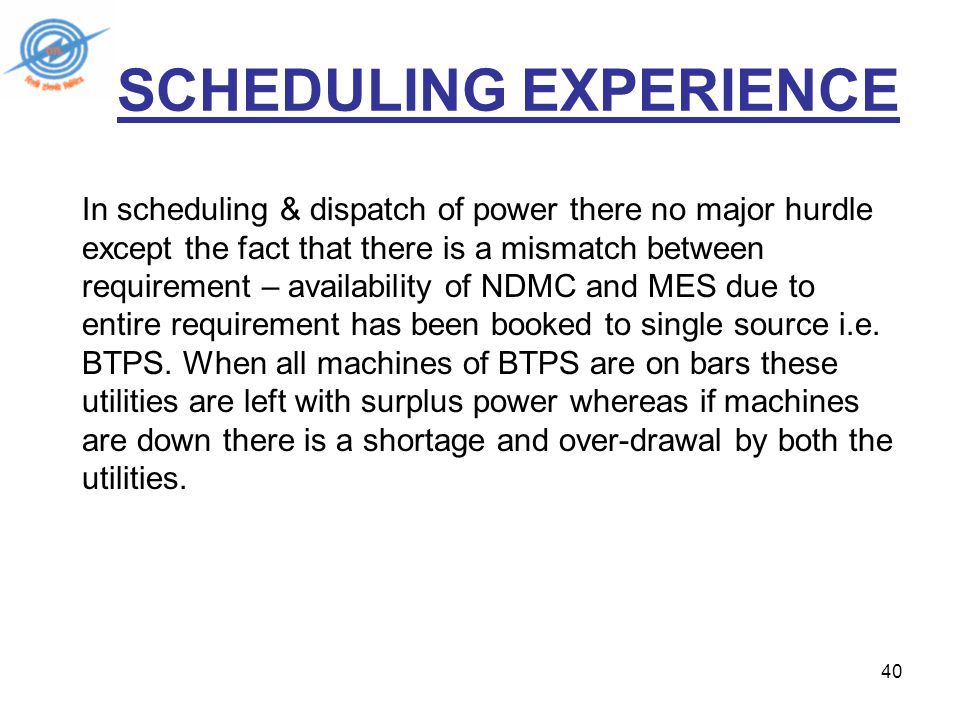 40 SCHEDULING EXPERIENCE In scheduling & dispatch of power there no major hurdle except the fact that there is a mismatch between requirement – availability of NDMC and MES due to entire requirement has been booked to single source i.e.