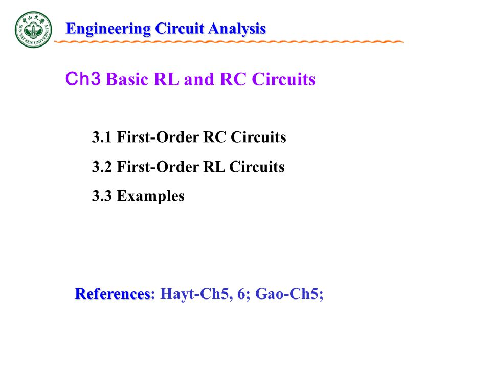 Ch3 Basic RL and RC Circuits 3.1 First-Order RC Circuits 3.2 First-Order RL Circuits 3.3 Examples References References: Hayt-Ch5, 6; Gao-Ch5; Engineering Circuit Analysis
