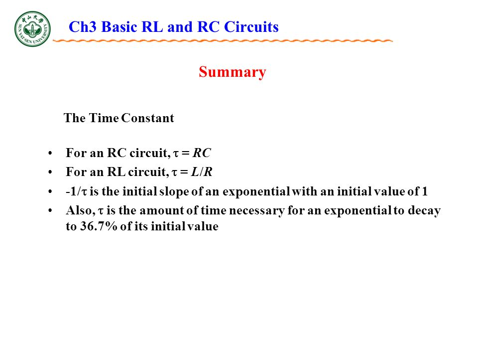 Ch3 Basic RL and RC Circuits Summary The Time Constant For an RC circuit,  = RC For an RL circuit,  = L/R -1/  is the initial slope of an exponential with an initial value of 1 Also,  is the amount of time necessary for an exponential to decay to 36.7% of its initial value