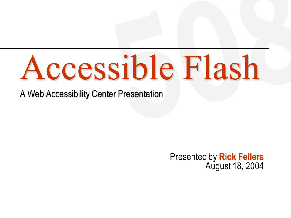 Accessible Flash A Web Accessibility Center Presentation Rick Fellers Presented by Rick Fellers August 18, 2004