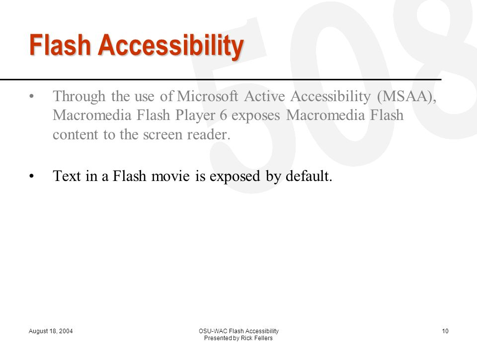 August 18, 2004OSU-WAC Flash Accessibility Presented by Rick Fellers 10 Flash Accessibility Through the use of Microsoft Active Accessibility (MSAA), Macromedia Flash Player 6 exposes Macromedia Flash content to the screen reader.
