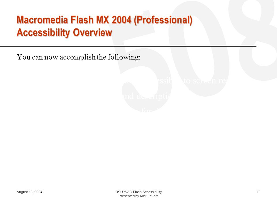August 18, 2004OSU-WAC Flash Accessibility Presented by Rick Fellers 13 Macromedia Flash MX 2004 (Professional) Accessibility Overview You can now accomplish the following: Specify that your document be accessible to screen readers Provide a document title and description Provide a title and description for document instances Specify that screen readers ignore elements in your document Change static text to dynamic text for accessibility Control the order in which users navigate with the Tab key Control the reading order with ActionScript