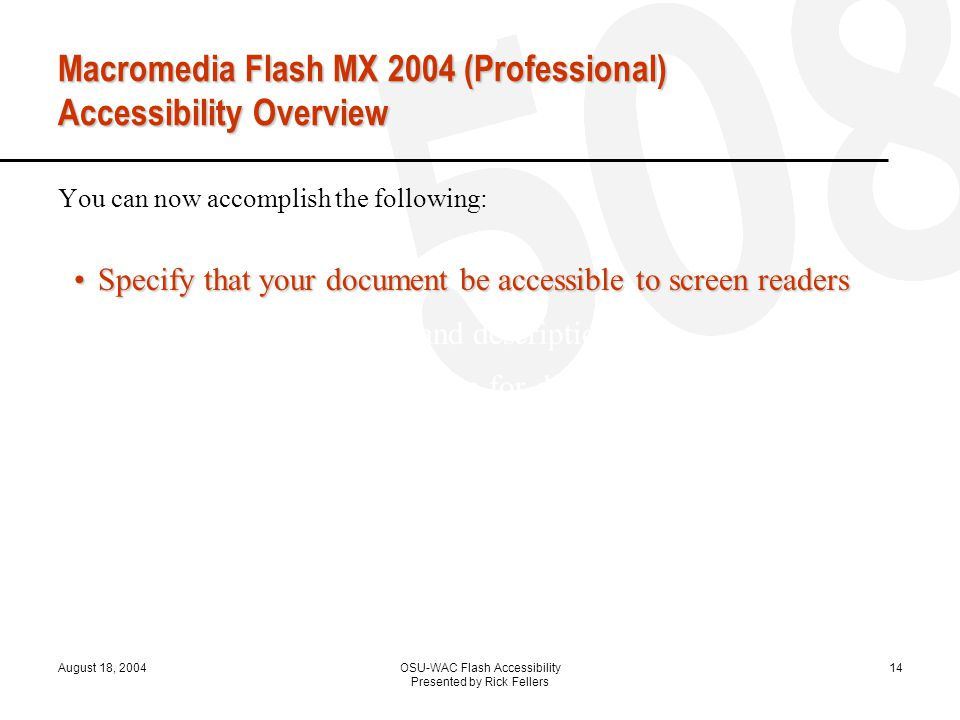 August 18, 2004OSU-WAC Flash Accessibility Presented by Rick Fellers 14 Macromedia Flash MX 2004 (Professional) Accessibility Overview You can now accomplish the following: Specify that your document be accessible to screen readersSpecify that your document be accessible to screen readers Provide a document title and description Provide a title and description for document instances Specify that screen readers ignore elements in your document Change static text to dynamic text for accessibility Control the order in which users navigate with the Tab key Control the reading order with ActionScript