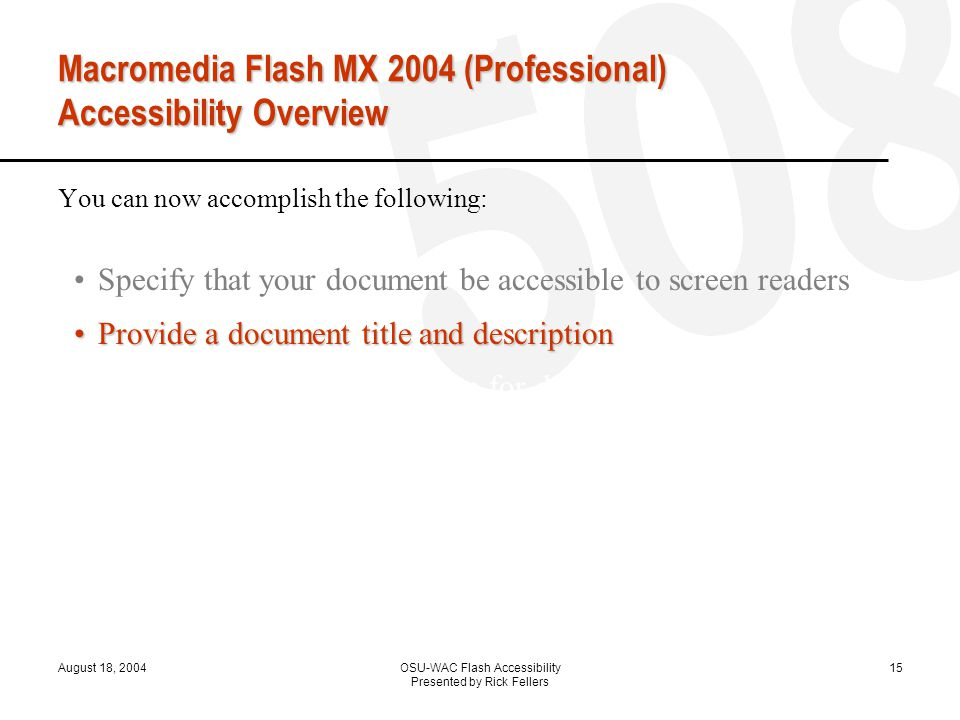 August 18, 2004OSU-WAC Flash Accessibility Presented by Rick Fellers 15 Macromedia Flash MX 2004 (Professional) Accessibility Overview You can now accomplish the following: Specify that your document be accessible to screen readers Provide a document title and descriptionProvide a document title and description Provide a title and description for document instances Specify that screen readers ignore elements in your document Change static text to dynamic text for accessibility Control the order in which users navigate with the Tab key Control the reading order with ActionScript