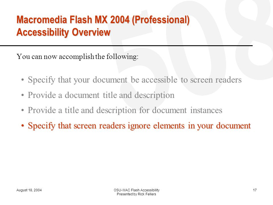 August 18, 2004OSU-WAC Flash Accessibility Presented by Rick Fellers 17 Macromedia Flash MX 2004 (Professional) Accessibility Overview You can now accomplish the following: Specify that your document be accessible to screen readers Provide a document title and description Provide a title and description for document instances Specify that screen readers ignore elements in your documentSpecify that screen readers ignore elements in your document Change static text to dynamic text for accessibility Control the order in which users navigate with the Tab key Control the reading order with ActionScript