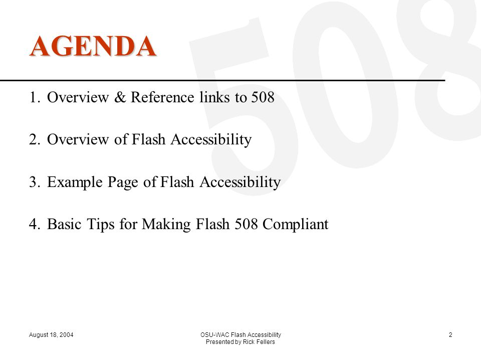 August 18, 2004OSU-WAC Flash Accessibility Presented by Rick Fellers 2 AGENDA 1.Overview & Reference links to 508 2.Overview of Flash Accessibility 3.Example Page of Flash Accessibility 4.Basic Tips for Making Flash 508 Compliant