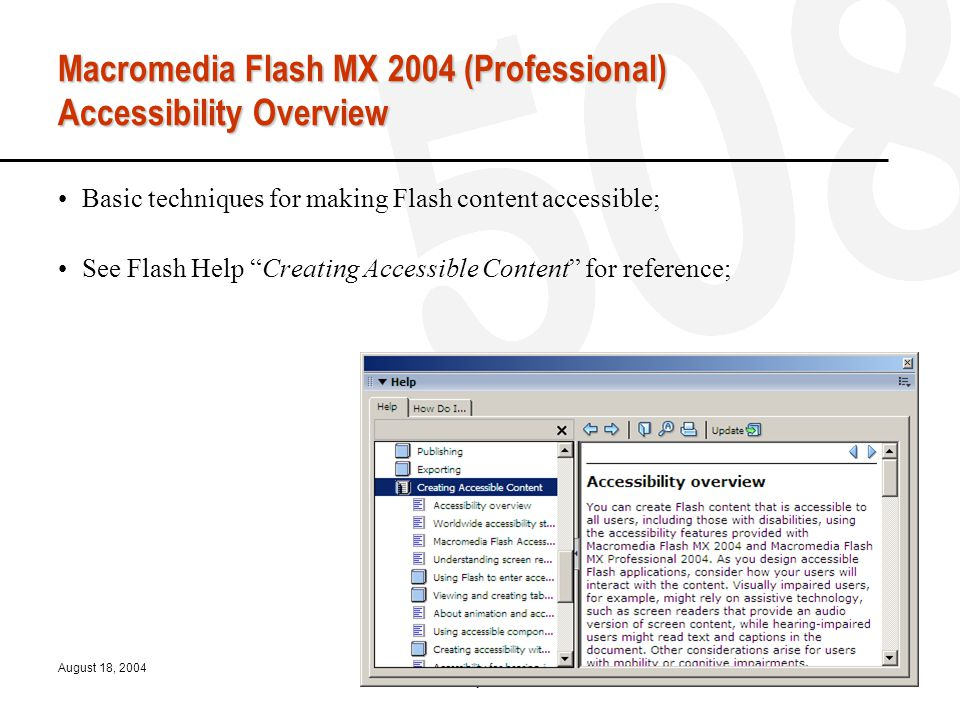 August 18, 2004OSU-WAC Flash Accessibility Presented by Rick Fellers 21 Macromedia Flash MX 2004 (Professional) Accessibility Overview Basic techniques for making Flash content accessible; See Flash Help Creating Accessible Content for reference;