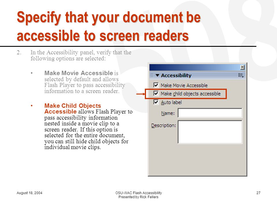August 18, 2004OSU-WAC Flash Accessibility Presented by Rick Fellers 27 Specify that your document be accessible to screen readers 2.In the Accessibility panel, verify that the following options are selected: Make Movie Accessible is selected by default and allows Flash Player to pass accessibility information to a screen reader.