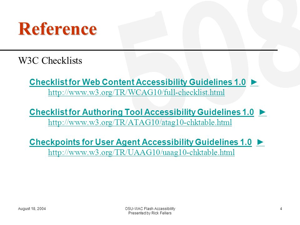 August 18, 2004OSU-WAC Flash Accessibility Presented by Rick Fellers 4 Reference W3C Checklists Checklist for Web Content Accessibility Guidelines 1.0Checklist for Web Content Accessibility Guidelines 1.0 ► http://www.w3.org/TR/WCAG10/full-checklist.html Checklist for Authoring Tool Accessibility Guidelines 1.0 ► http://www.w3.org/TR/ATAG10/atag10-chktable.html Checkpoints for User Agent Accessibility Guidelines 1.0 ► http://www.w3.org/TR/UAAG10/uaag10-chktable.html ► http://www.w3.org/TR/WCAG10/full-checklist.html Checklist for Authoring Tool Accessibility Guidelines 1.0 ► http://www.w3.org/TR/ATAG10/atag10-chktable.html Checkpoints for User Agent Accessibility Guidelines 1.0 ► http://www.w3.org/TR/UAAG10/uaag10-chktable.html
