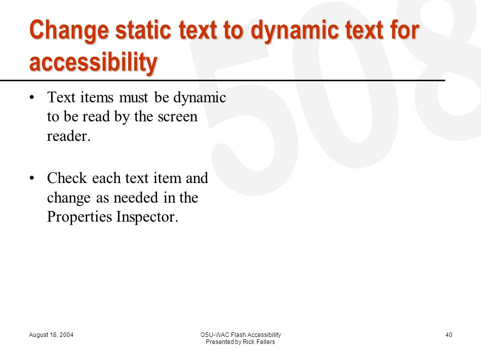 August 18, 2004OSU-WAC Flash Accessibility Presented by Rick Fellers 40 Change static text to dynamic text for accessibility Text items must be dynamic to be read by the screen reader.
