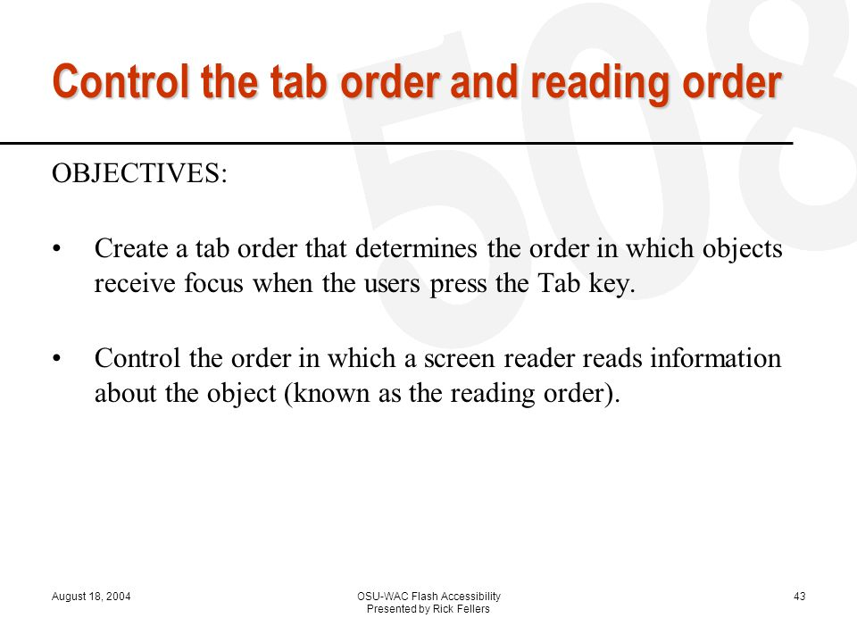 August 18, 2004OSU-WAC Flash Accessibility Presented by Rick Fellers 43 Control the tab order and reading order OBJECTIVES: Create a tab order that determines the order in which objects receive focus when the users press the Tab key.