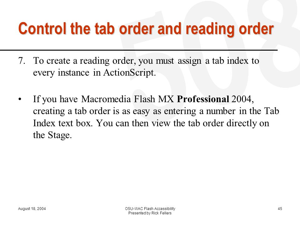 August 18, 2004OSU-WAC Flash Accessibility Presented by Rick Fellers 45 Control the tab order and reading order 7.To create a reading order, you must assign a tab index to every instance in ActionScript.