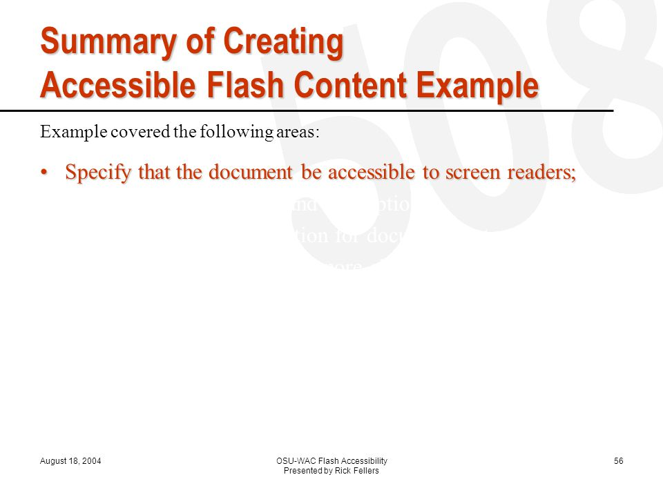 August 18, 2004OSU-WAC Flash Accessibility Presented by Rick Fellers 56 Summary of Creating Accessible Flash Content Example Example covered the following areas: Specify that the document be accessible to screen readers;Specify that the document be accessible to screen readers; Provide a document title and description; Provide a title and description for document instances; Specify that screen readers ignore elements in your document; Change static text to dynamic text for accessibility; Control the order in which users navigate with the Tab key; Control the reading order with ActionScript;