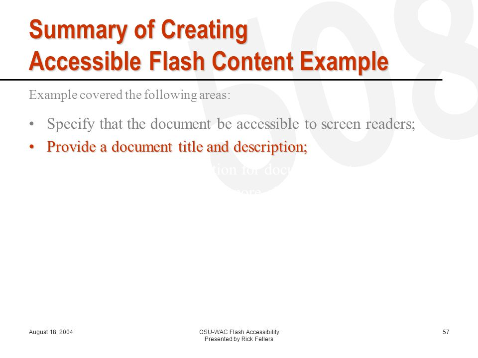 August 18, 2004OSU-WAC Flash Accessibility Presented by Rick Fellers 57 Summary of Creating Accessible Flash Content Example Example covered the following areas: Specify that the document be accessible to screen readers; Provide a document title and description;Provide a document title and description; Provide a title and description for document instances; Specify that screen readers ignore elements in your document; Change static text to dynamic text for accessibility; Control the order in which users navigate with the Tab key; Control the reading order with ActionScript;