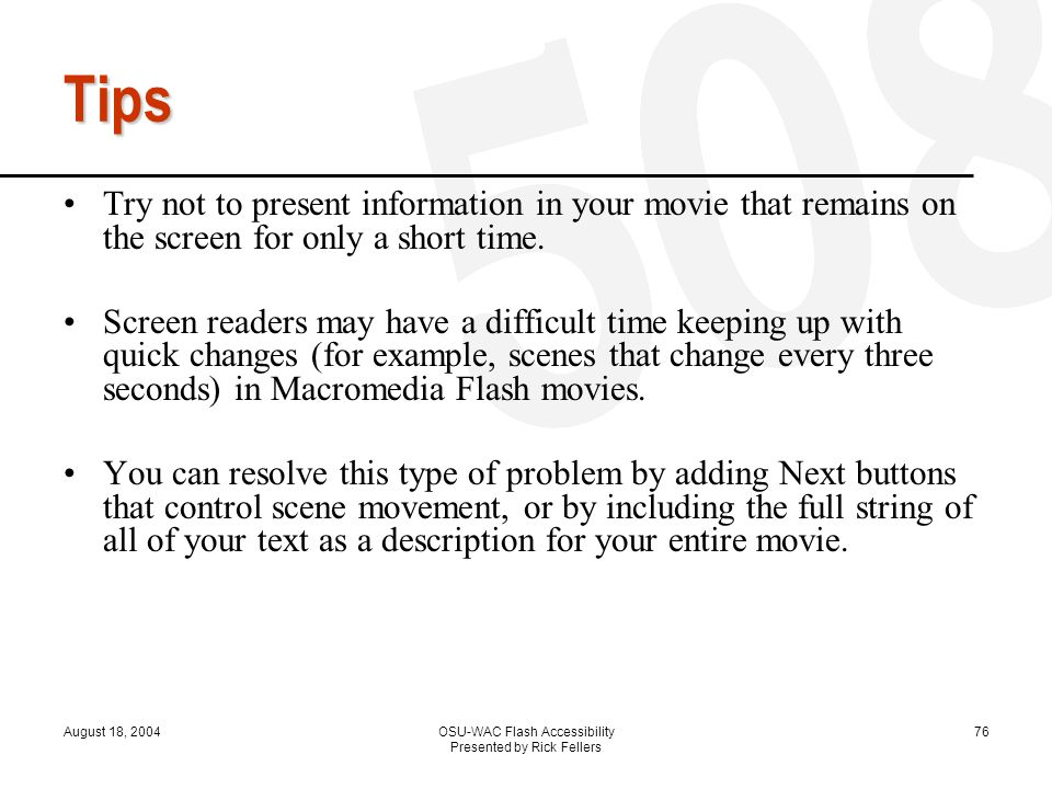 August 18, 2004OSU-WAC Flash Accessibility Presented by Rick Fellers 76 Tips Try not to present information in your movie that remains on the screen for only a short time.