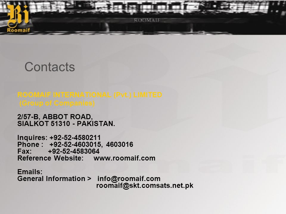 Contacts ROOMAIF INTERNATIONAL (Pvt.) LIMITED (Group of Companies) 2/57-B, ABBOT ROAD, SIALKOT 51310 - PAKISTAN.