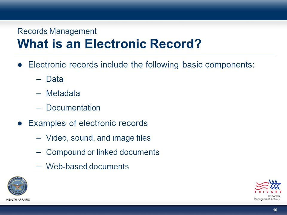 TRICARE Management Activity HEALTH AFFAIRS 10 Records Management What is an Electronic Record? Electronic records include the following basic componen