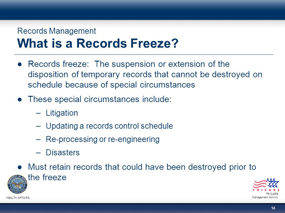 TRICARE Management Activity HEALTH AFFAIRS 14 Records Management What is a Records Freeze? Records freeze: The suspension or extension of the disposit