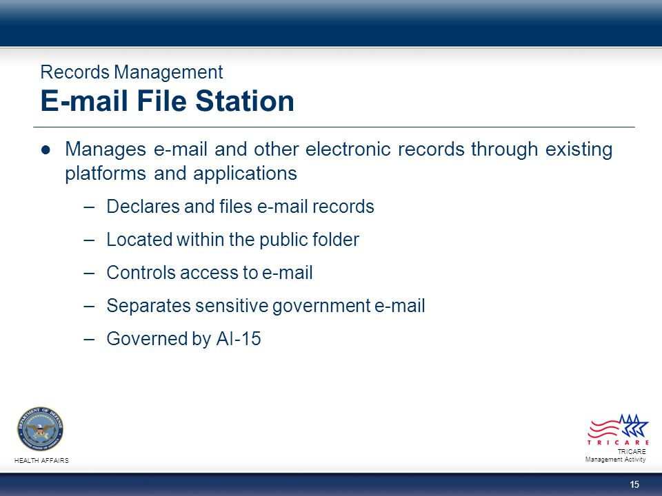 TRICARE Management Activity HEALTH AFFAIRS 15 Records Management E-mail File Station Manages e-mail and other electronic records through existing plat