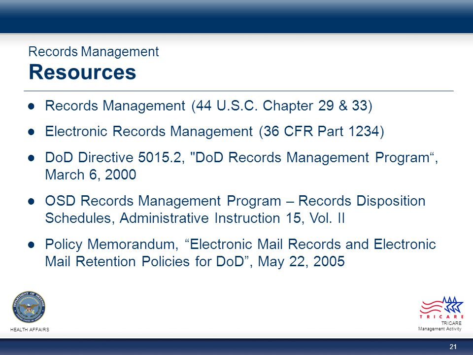 TRICARE Management Activity HEALTH AFFAIRS 21 Records Management Resources Records Management (44 U.S.C. Chapter 29 & 33) Electronic Records Managemen