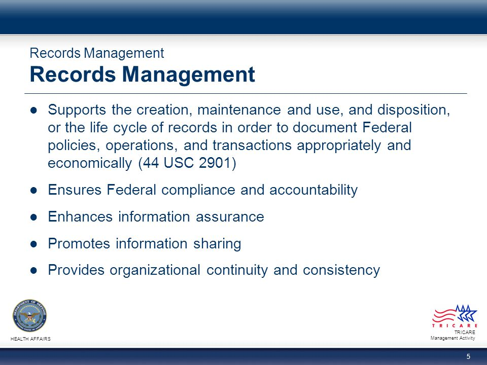TRICARE Management Activity HEALTH AFFAIRS 5 Records Management Supports the creation, maintenance and use, and disposition, or the life cycle of reco