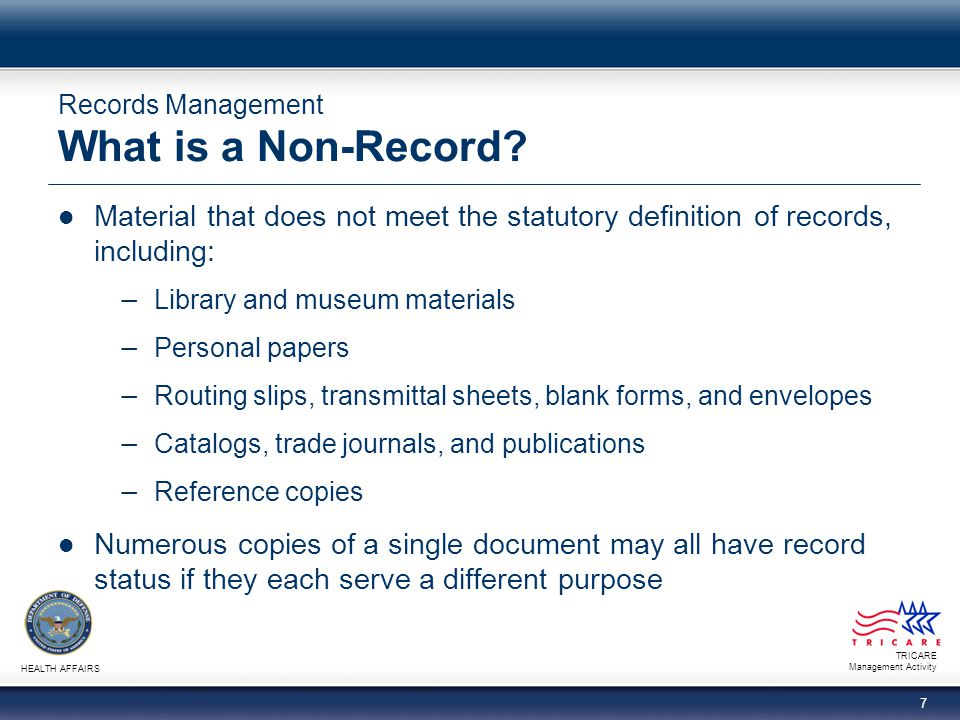 TRICARE Management Activity HEALTH AFFAIRS 7 Records Management What is a Non-Record? Material that does not meet the statutory definition of records,