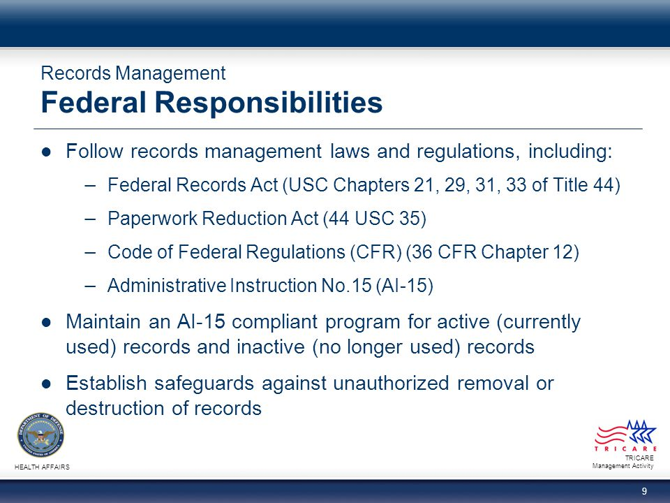 TRICARE Management Activity HEALTH AFFAIRS 9 Records Management Federal Responsibilities Follow records management laws and regulations, including: −