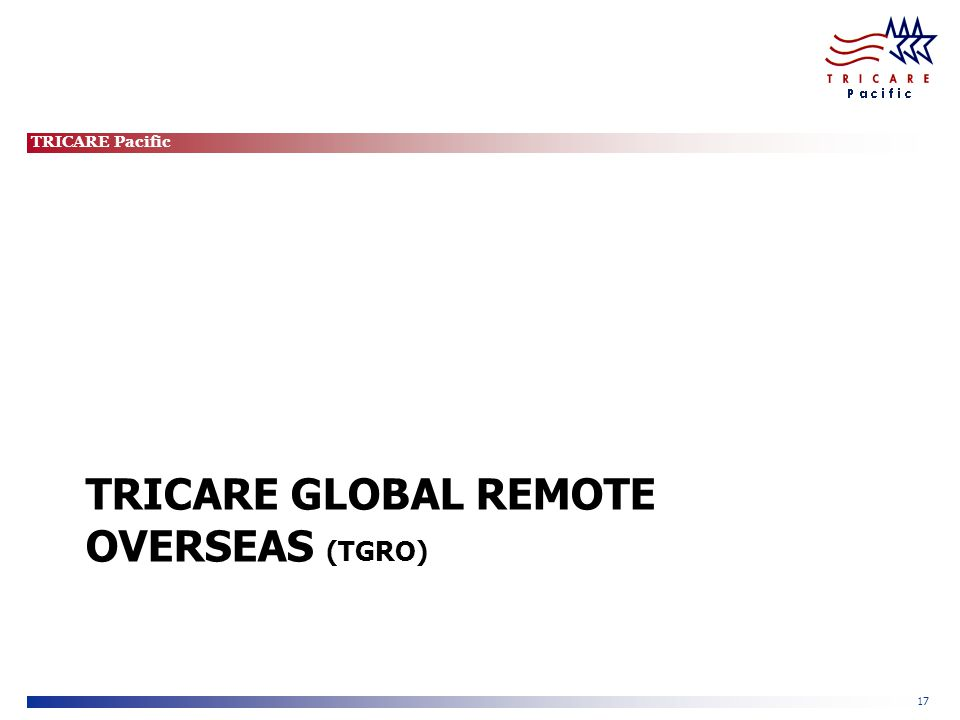 TRICARE Pacific 17 TRICARE GLOBAL REMOTE OVERSEAS (TGRO)