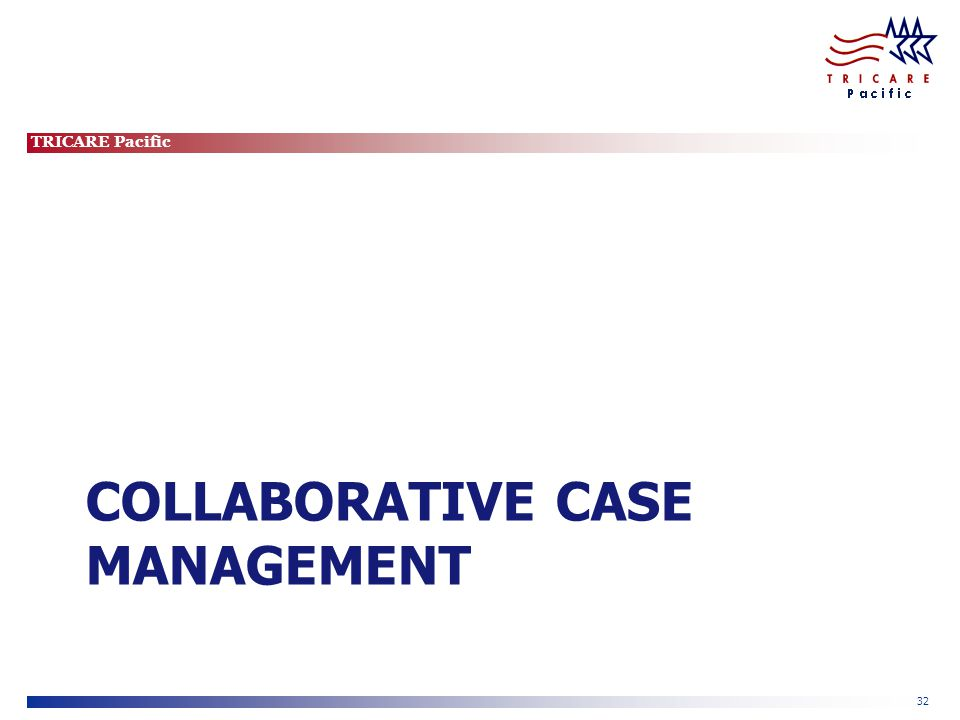 TRICARE Pacific 32 COLLABORATIVE CASE MANAGEMENT