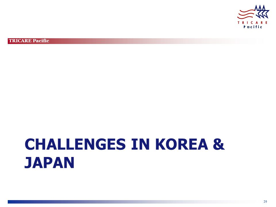 TRICARE Pacific 39 CHALLENGES IN KOREA & JAPAN