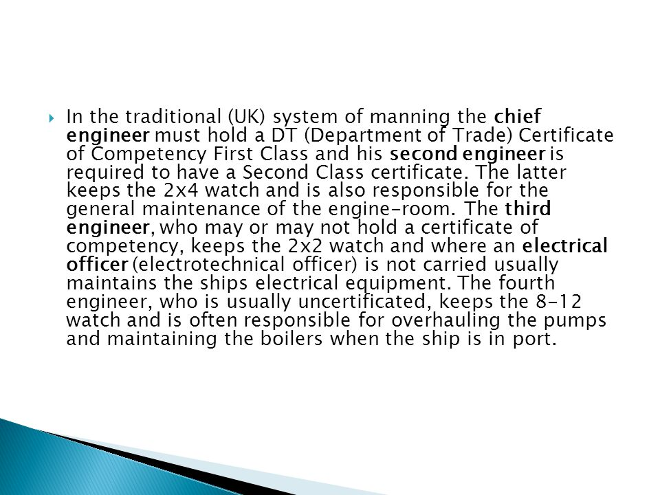  In the traditional (UK) system of manning the chief engineer must hold a DT (Department of Trade) Certificate of Competency First Class and his seco