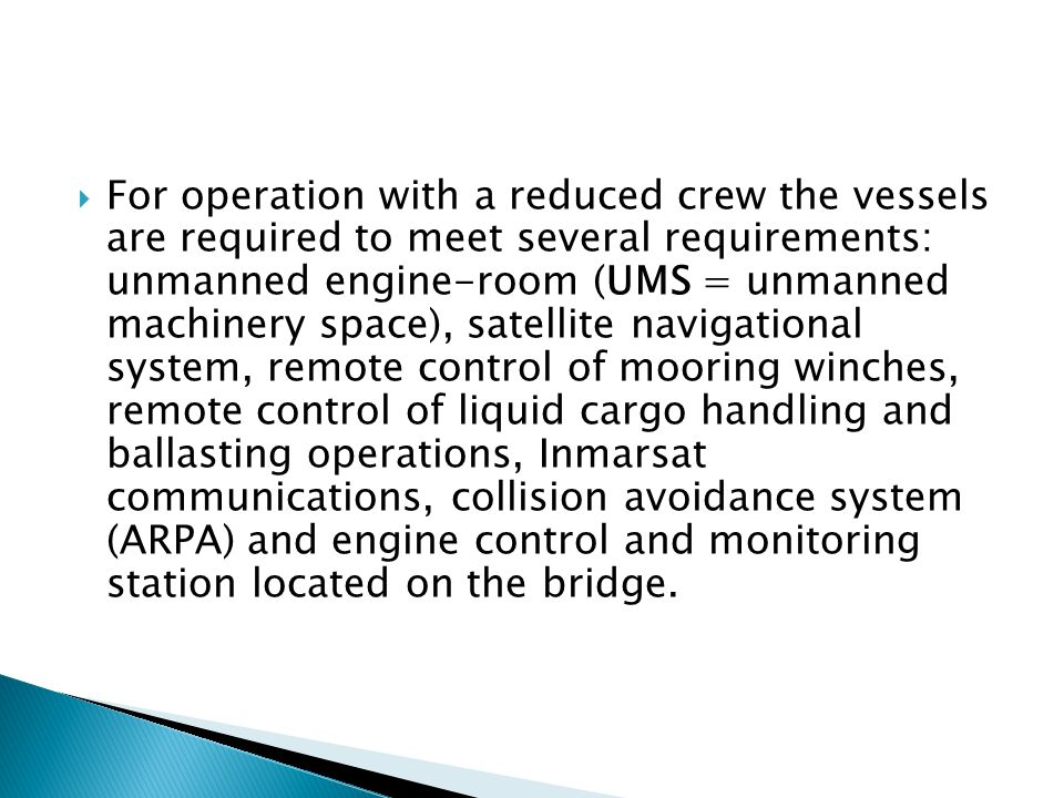  For operation with a reduced crew the vessels are required to meet several requirements: unmanned engine-room (UMS = unmanned machinery space), sate