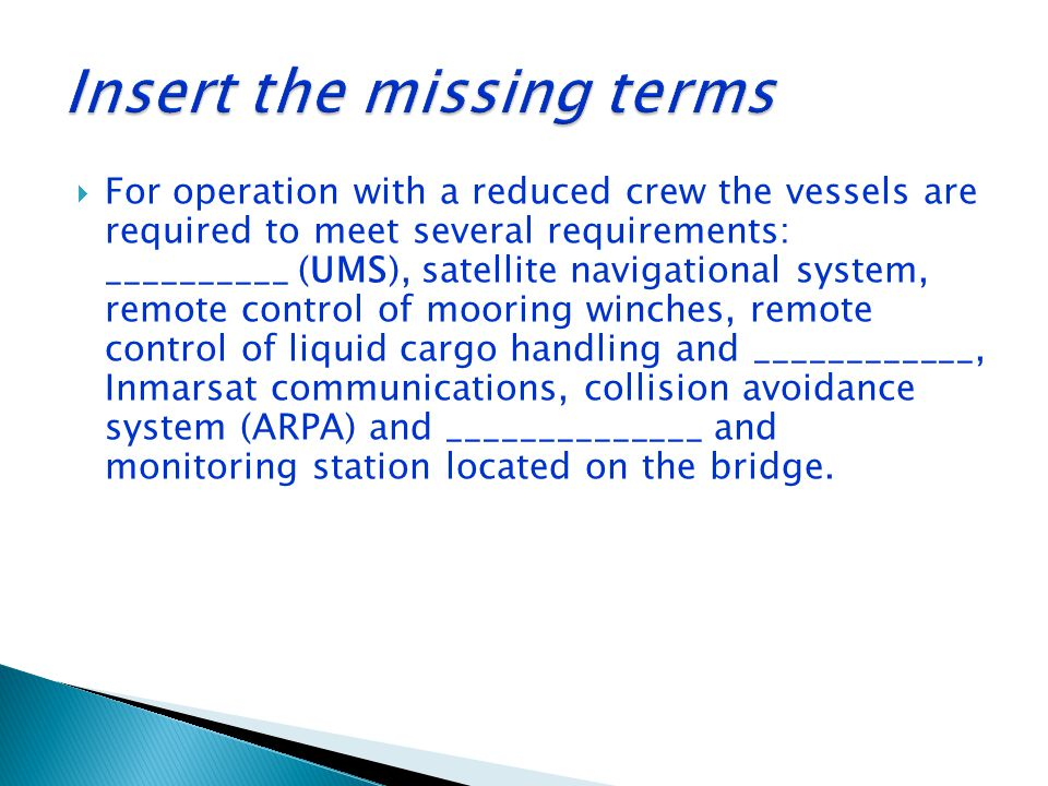  For operation with a reduced crew the vessels are required to meet several requirements: __________ (UMS), satellite navigational system, remote con