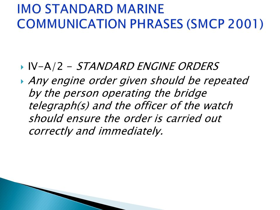 IV-A/2 - STANDARD ENGINE ORDERS  Any engine order given should be repeated by the person operating the bridge telegraph(s) and the officer of the w