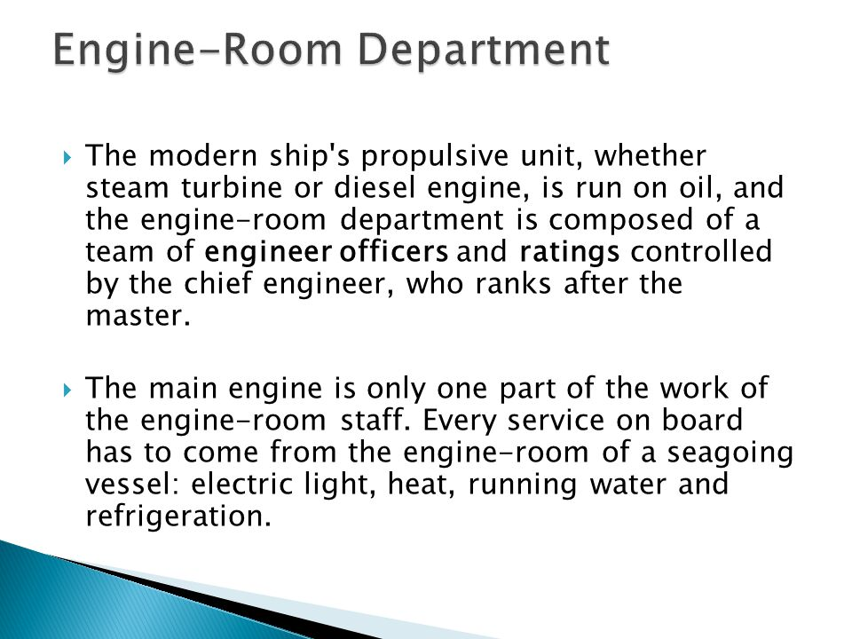  The modern ship's propulsive unit, whether steam turbine or diesel engine, is run on oil, and the engine-room department is composed of a team of en