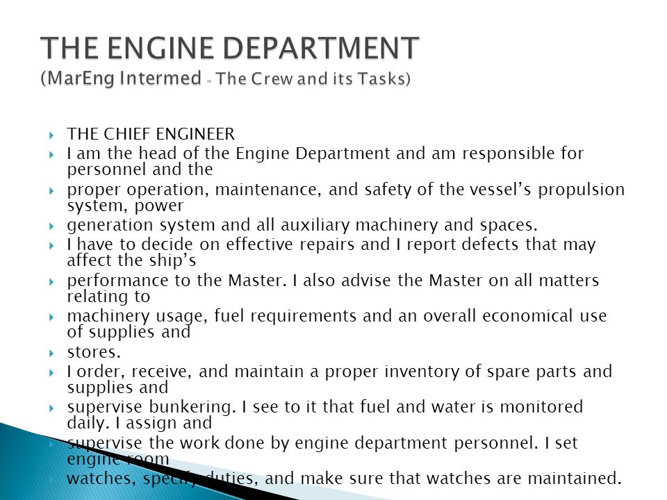  THE CHIEF ENGINEER  I am the head of the Engine Department and am responsible for personnel and the  proper operation, maintenance, and safety of