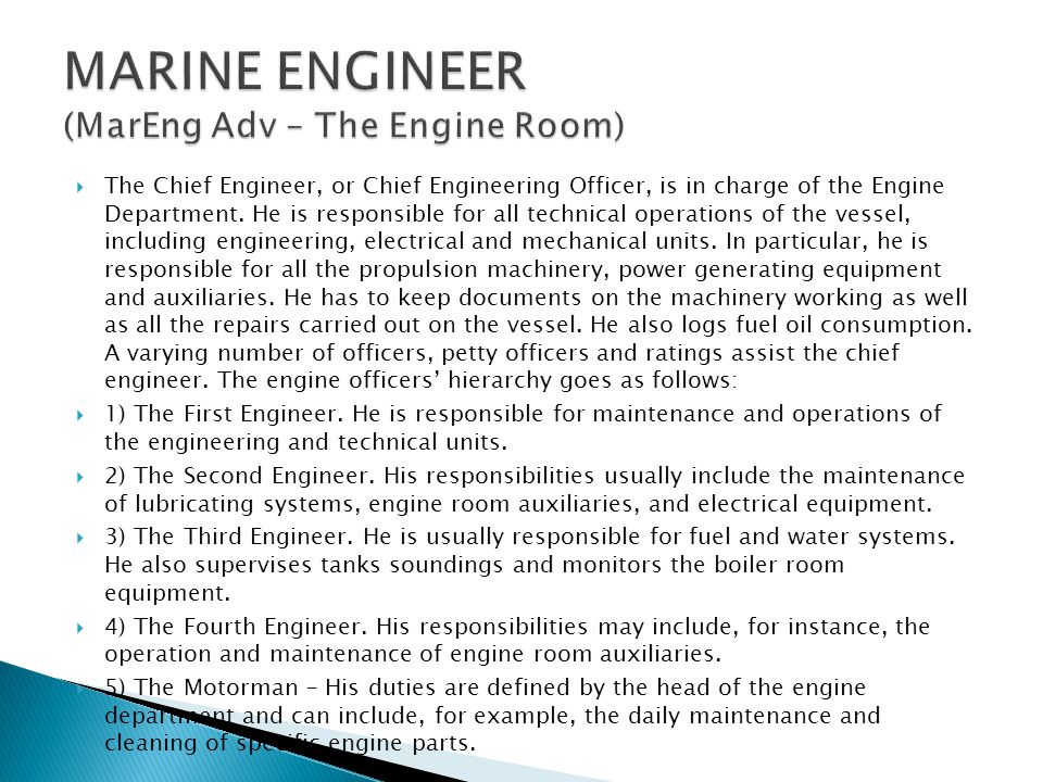  The Chief Engineer, or Chief Engineering Officer, is in charge of the Engine Department. He is responsible for all technical operations of the vesse
