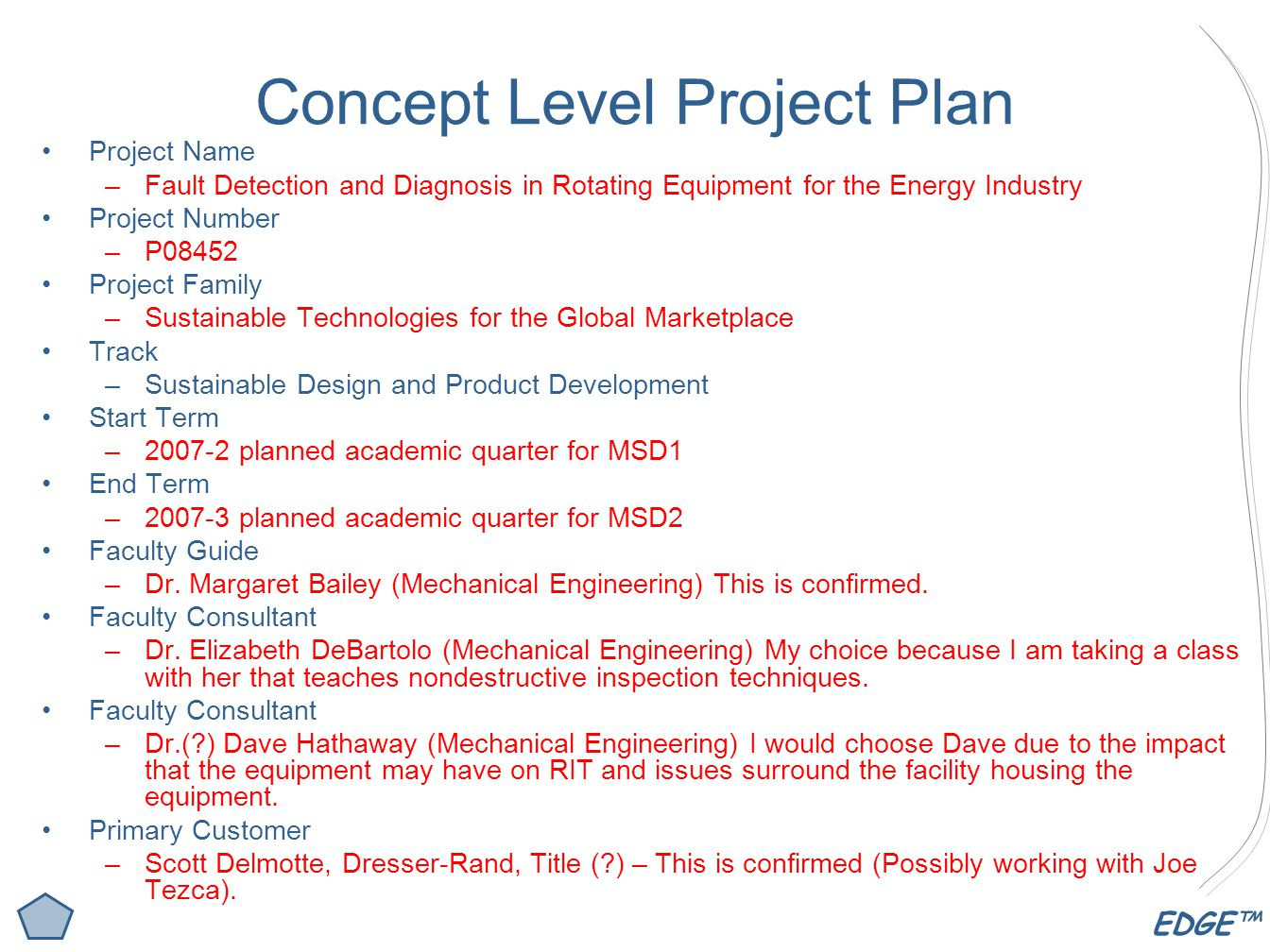 EDGE™ Concept Level Project Plan Project Name –Fault Detection and Diagnosis in Rotating Equipment for the Energy Industry Project Number –P08452 Project Family –Sustainable Technologies for the Global Marketplace Track –Sustainable Design and Product Development Start Term –2007-2 planned academic quarter for MSD1 End Term –2007-3 planned academic quarter for MSD2 Faculty Guide –Dr.