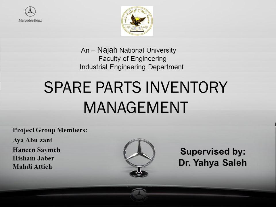 SPARE PARTS INVENTORY MANAGEMENT Project Group Members: Aya Abu zant Haneen Saymeh Hisham Jaber Mahdi Attieh Supervised by: Dr. Yahya Saleh An – Najah