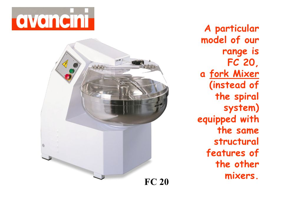 A particular model of our range is FC 20, a fork Mixer (instead of the spiral system) equipped with the same structural features of the other mixers.