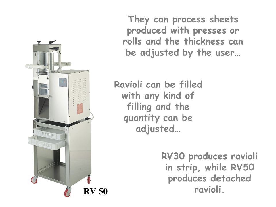 They can process sheets produced with presses or rolls and the thickness can be adjusted by the user… Ravioli can be filled with any kind of filling and the quantity can be adjusted… RV 50 RV30 produces ravioli in strip, while RV50 produces detached ravioli.